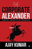The Corporate Alexander: Arrive, Behold & Conquer (Paperback)