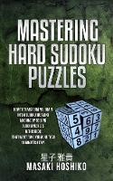 Mastering Hard Sudoku Puzzles: How To Transform You Brain Into A Sudoku Breaking Machine By Solving Sudoku Puzzles In This Book (That Won'T Take You More Than 10 Minutes A Day) (Paperback)