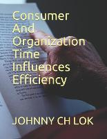 Consumer And Organization Time Influences Efficiency - The Relationship Between Time and Consumer Behavior (Paperback)