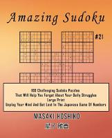 Amazing Sudoku #21: 100 Challenging Sudoku Puzzles That Will Help You Forget About Your Daily Struggles (Large Print, Unplug Your Mind And Get Lost In The Japanese Game Of Numbers) (Paperback)