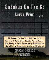 Sudokus On The Go Large Print #18: 100 Sudoku Puzzles That Will Transform You Into A World Class Sudoku Puzzle Master (Get Ready To Solve Diabolically Hard Puzzles, Suitable For Teenagers, Adults And Seniors) (Paperback)