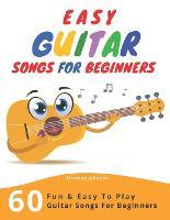 Easy Guitar Songs For Beginners: 60 Fun & Easy To Play Guitar Songs For Beginners (Sheet Music + Tabs + Chords + Lyrics) (Paperback)