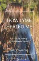 How Lyme Healed Me: A Story of Treating Chronic Disease Naturally (Paperback)