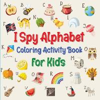 I Spy Alphabet Coloring Book for Kids: Fun Activity Workbook for Toddlers and Preschooler with Letters, Numbers and ABC (Paperback)
