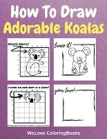 How To Draw Adorable Koalas: A Step-by-Step Drawing and Activity Book for Kids to Learn to Draw Adorable Koalas (Paperback)