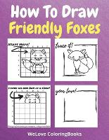 How To Draw Friendly Foxes: A Step-by-Step Drawing and Activity Book for Kids to Learn to Draw Friendly Foxes (Paperback)