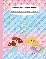 Primary Composition Notebook: Kindergarten Primary Composition Notebook: Mermaid Handwriting Practice Paper: Grades K-2 Story Paper Journal - Draw and Write, Dotted Midline And Picture Space - Creative Picture Notebook Early Childhood to Kindergarten (Paperback)