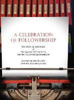 A Celebration of Followership: The Story in Documents of Courageous Followership and the Followership Community (Hardback)