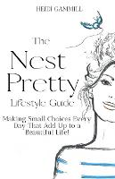 The Nest Pretty Lifestyle Guide: Making Small Choices Every Day That Add Up to a Beautiful Life! (Paperback)