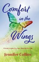 Comfort in the Wings: A Novel Inspired by Love That Will Not Die (Hardback)