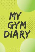 My Gym Diary.Pefect outlet for your gym workouts and your daily confessions. (Paperback)