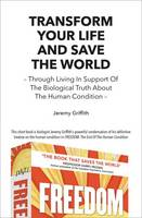 Transform Your Life and Save the World: Through Living in Support of the Biological Truth About the Human Condition (Paperback)