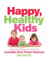 Happy, Healthy Kids: From Conception to Age 7, with Australian Bush Flower Essences (Paperback)