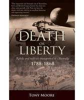 Death or Liberty: Rebels and Radicals Transported to Australia 1788 - 1868 (Paperback)
