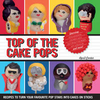 Top of The Cake Pops: Recipes to Turn Your Favourite Pop Stars into Cakes on Sticks (Hardback)