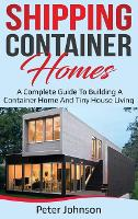Shipping Container Homes: A Complete Guide to Building a Container Home and Tiny House Living (Hardback)