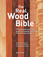 The Real Wood Bible: The Complete Illustrated Guide to Choosing and Using 100 Decorative Woods (Paperback)