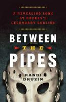 Between the Pipes: A Revealing Look at Hockey's Legendary Goalies (Paperback)