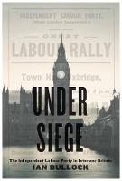 Under Siege: The Independent Labour Party in Interwar Britain (Paperback)