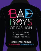 Bad Boys of Fashion: Style Rebels and Renegades Through the Ages (Hardback)