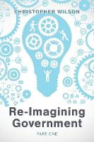 Re-Imagining Government: Part 1: Governments Overwhelmed and in Disrepute (Paperback)