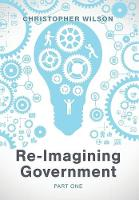 Re-Imagining Government: Part 1: Governments Overwhelmed and in Disrepute (Hardback)