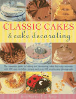 Classic Cakes & Cake Decorating: The Complete Guide to Baking and Decorating Cakes for Evry Occasion, with 100 Easy-to-follow Recipes and Over 500 Step-by-step Photographs (Paperback)