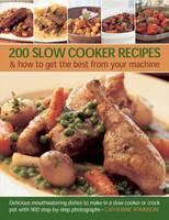 200 Slow Cooker Recipes And How To Get The Best From Your Machine: Delicious Mouthwatering Dishes to Make in a Slow Cooker or Crock Pot with 900 Step-by-step Photographs (Paperback)