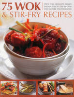 75 Wok & Stir-Fry Recipes: Spicy and Aromatic Dishes Shown Step by Step in Over 350 Superb Photographs (Paperback)
