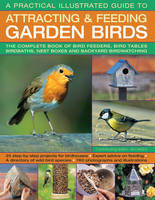 A Practical Illustrated Guide to Attracting & Feeding Garden Birds: The Complete Book of Bird Feeders, Bird Tables, Birdbaths, Nest Boxes and Backyard Birdwatching (Paperback)