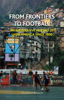 From Frontiers to Football: An Alternative History of Latin America Since 1800 (Hardback)