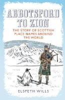 Abbotsford to Zion: The Story of Scottish Place-names Around the World (Paperback)