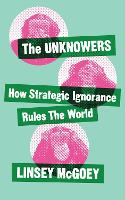 The Unknowers: How Strategic Ignorance Rules the World (Hardback)