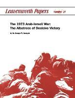 The 1973 Arab-Israeli War: The Albatross of Decisive Victory (Paperback)