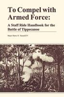 To Compel with Armed Force: A Staff Ride Handbook for the Battle of Tippencanoe (Paperback)