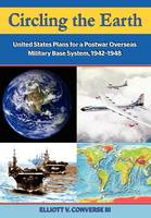 Circling the Earth: United States Plans for a Postwar Overseas Military Base System, 1942-1948 (Paperback)