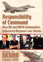 Responsibility of Command: How UN and NATO Commanders Influenced Airpower Over Bosnia (Paperback)