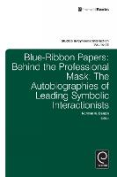 Blue Ribbon Papers: Behind the Professional Mask: The Autobiographies of Leading Symbolic Interactionists - Studies in Symbolic Interaction 38 (Hardback)