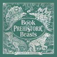 The Book of Prehistoric Beasts: Colour and Discover - Fantastic Beasts to Colour & Discover (Hardback)