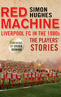 The Red Machine: Liverpool FC in the '80s: The Players' Stories (Hardback)