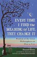 Every Time I Find the Meaning of Life, They Change It: Wisdom of the Great Philosophers on How to Live (Paperback)
