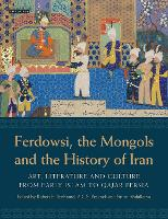 Ferdowsi, the Mongols and the History of Iran: Art, Literature and Culture from Early Islam to Qajar Persia (Hardback)