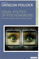Visual Politics of Psychoanalysis: Art and the Image in Post-traumatic Cultures - New Encounters: Arts, Cultures, Concepts (Hardback)
