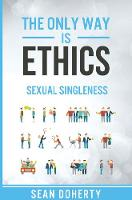 The Only Way is Ethics: Sexual Singleness: Why Singleness is Good, and Practical Thoughts on Being Single and Sexual (Paperback)