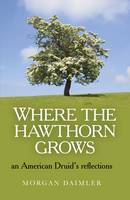 Where the Hawthorn Grows - an American Druid`s reflections (Paperback)
