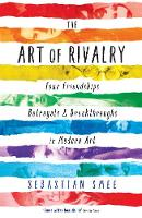 The Art of Rivalry: Four Friendships, Betrayals, and Breakthroughs in Modern Art (Paperback)