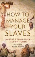How to Manage Your Slaves by Marcus Sidonius Falx - The Marcus Sidonius Falx Trilogy (Hardback)