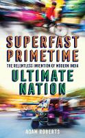Superfast, Primetime, Ultimate Nation: The Relentless Invention of Modern India (Hardback)