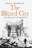 The Blitzed City: The Destruction of Coventry, 1940 (Paperback)