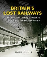Britain's Lost Railways: The Twentieth-Century Destruction of Our Finest Railway Architecture (Hardback)